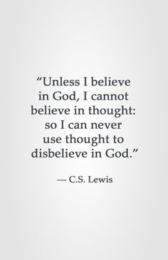 """""""Unless I believe in God, I cannot believe in thought: so I can never use thought to disbelieve in God."""" ― C.S. Lewis"""