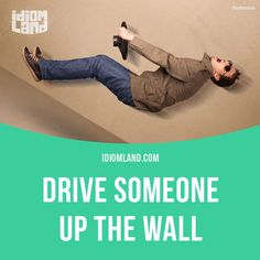 """Drive someone up the wall"" means ""to annoy or irritate someone"". Example: Stop whistling that tune. You're driving me up the wall."