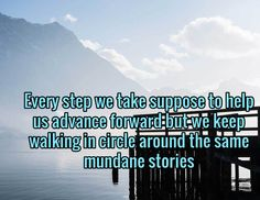 Every step we take suppose to help us advance forward but we keep walking in circle around the same mundane stories