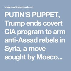 PUTIN'S PUPPET, Trump ends covert CIA program to arm anti-Assad rebels in Syria, a move sought by Moscow - The Washington Post