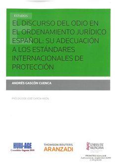 Andrés Gascón Cuenca : El discurso del odio en el ordenamiento jurídico español: su adecuación a los estándares internacionales de protección. Cizur Menor : Thompson Reuters Aranzadi : 2016, 231 p.