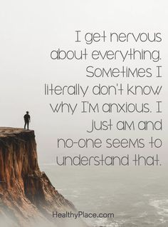 Quote on anxiety: I get nervous about everything. Sometimes I literally don't know why I'm anxious. I just am, and no-one seems to understand that. www.HealthyPlace.com