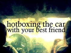 Hotboxing the car with your best friend :) good times