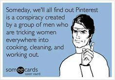 Joke's on them! I spend all my time on Pinterest and don't have time to cook, clean, or work out. :)