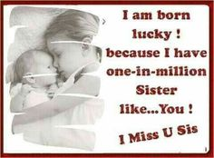 I know you are far from where I see But for me you are there with me To guide me along the way and through To tell me what I must do A sister like you is like a blessing in life Tag/mention your sister whom u miss a lot