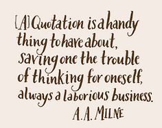 Day 176: [A] Quotation is a handy thing to have about, saving one the trouble of thinking for oneself, always a laborious business. -A.A. Milne