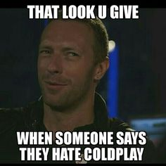 Person: Yeah I don't like Coldplay Me: U sure you're not drunk and high so high so high?