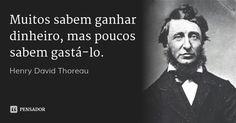 Muitos sabem ganhar dinheiro, mas poucos sabem gastá-lo. — Henry David Thoreau