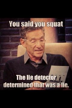 You said you squat... The lie detector determined that was a lie.