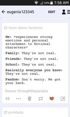 The fandoms are the only people that understand why we go to these characters. We need a hero and because the world can't give us one we find one where others don't see them. Fandoms understand so they band together and remind each other we're gonna be okay. So yeah, if your in ANY fandom I will back you the hell up! Fandom's got each others backs no matter what.