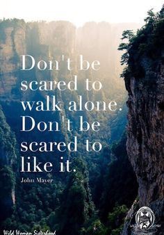Don't be sacred to walk alone. Don't be scared to like it.