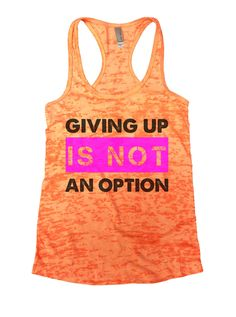 """""""Giving Up Is Not An Option"""" Great quality burnout tank top, our burnouts are the HIGHEST quality workout tanks on the market. Super lightweight around 3.3 ounces and very soft. They are all athletic"""