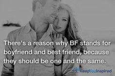 There's a reason why BF stands for boyfriend and best friend, because they should be one and the same.