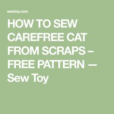 HOW TO SEW CAREFREE CAT FROM SCRAPS – FREE PATTERN — Sew Toy