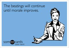 The beatings will continue until morale improves.