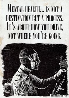 Mental illness quote: Mental health... is not a destination but a process. It's about how you drive, not where you're going.