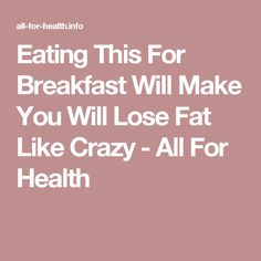 Eating This For Breakfast Will Make You Will Lose Fat Like Crazy - All For Health
