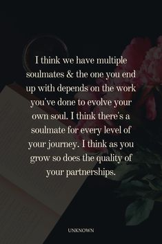 I think we have multiple soulmates & the one you end up with depends on the work you've done to evolve your own soul. I think there's a soulmate for every level of your journey. I think as you grow so does the quality of your partnerships. The One, Relationship Quotes, Stuff To Do, Me Quotes, Feeling Quotes, 2 Months, Feelings, 3 Years, Twin