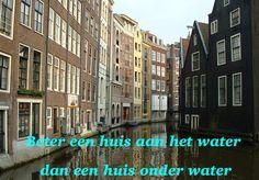 Beter een huis aan het water dan een huis onder water. #spreuk #gezegde