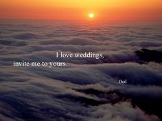 """""""I love weddings, invite me to yours."""" - God"""