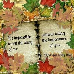 It's impossible to tell the story of me without telling the importance of you...