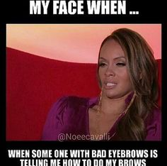 Don't wanna mention names 😆😂 Wife Memes, Evelyn Lozada, Brow Threading, Girl Bye, My Face When, Perfect Brows, Queen, Real Talk, Lol