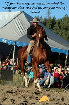 """""""If your horse says no, you either asked the wrong question or asked the question wrong."""" -Pat Parelli www.Parelli.com"""