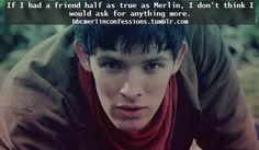 """Every Sherlock needs a Watson, every Kirk needs a Spock, every Frodo needs a Sam, and every Arthur needs a Merlin."""