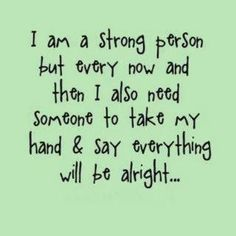 #quote #wisdom I am a strong person but every now and then I also need someone to take my hand & say everything will be alright.
