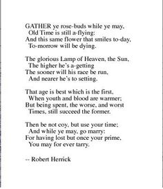 To the virgins, to make much of time -  gather ye rose-buds. Robert Herrick