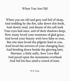 when you are old and grey and full of sleep, w.b. yeats my husband recited this to me by heart when he proposed