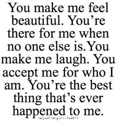 You make me feel beautiful. You're there for me when no one else is. You make me laugh. You accept me for who I am. You're the best thing that's ever happend to me.