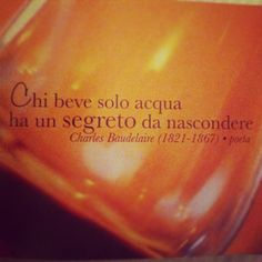Chi beve solo acqua ha un segreto da nascondere {Who drinks only water has a secret to hide}.  ~ Baudelaire