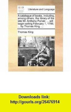 A catalogue of , including, among others, the library of the late Mr. Anthony Purver, ... will begin selling February 1, 1786, ... by Thomas King, ... (9781170404126) Thomas King , ISBN-10: 117040412X  , ISBN-13: 978-1170404126 ,  , tutorials , pdf , ebook , torrent , downloads , rapidshare , filesonic , hotfile , megaupload , fileserve