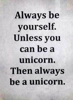 Always be yourself. Unless you can be a unicorn. Then always be a unicorn :) quote.