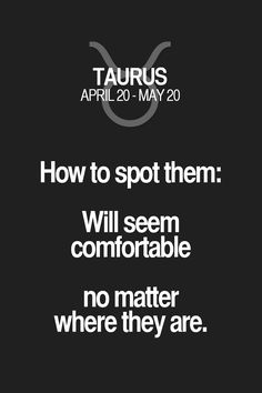 How to spot them: Will seem comfortable no matter where they are. Taurus | Taurus Quotes | Taurus Zodiac Signs
