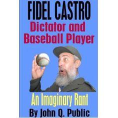 Fidel Castro, Dictator and Baseball Player: An Imaginary Rant (Kindle Edition)  http://ruskinmls.com/pinterestamz.php?p=B007GPH3T8  B007GPH3T8