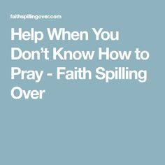Help When You Don't Know How to Pray - Faith Spilling Over