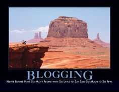 BLOGGING - Never before have so many people with so little to say said so much to so few.