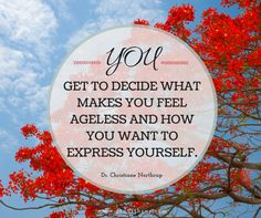 You Get to Decide What Makes You Feel Ageless and How You Want to Express Yourself. — Dr. Christiane Northrup #agelessgoddess #inspiration #quote