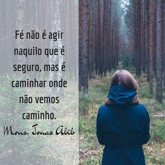Fé não é agir naquilo que é seguro, mas é caminhar onde não vemos caminho. (Mons. Jonas Abib)