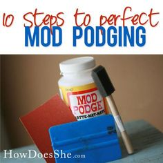 10 Simple Steps to perfect Mod Podging! A few great ideas that make such a difference! #modpodge #diy #howdoesshe