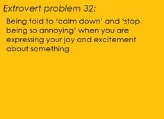 [Extrovert problem Being told to 'calm down' and 'stop being so annoying' when you are expressing your joy and excitement about something.] submitters note: does anyone else feel like you've been punched in the gut when this happens? Intj, Extroverted Introvert, Esfp, Enfj Personality, Me Quotes, Funny Quotes, Ambivert, Thing 1, I Can Relate