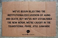 We've begun rejecting the institutionalized version of aging and death, but we've not established the new norm. We're caught in the transitional phase. Atul Gawande