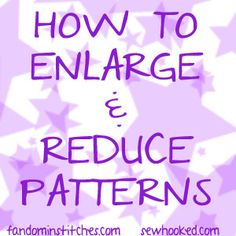 how to enlarge reduce patterns by Jennifer Ofenstein (sewhooked.com), via Flickr