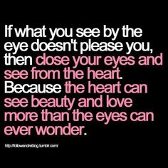 *If What You See By The Eye Doesn't Please You, Then Close Your Eyes And See From The Heart. Because The Heart Can See Beauty And Love More Than The Eyes Can Ever Wonder.