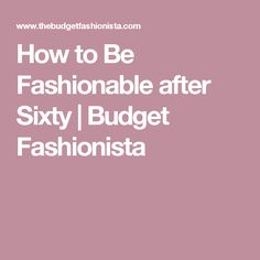 How to Be Fashionable after Sixty | Budget Fashionista