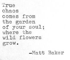 """""""... the garden of your soul"""" -Matt Baker"""