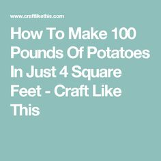 How To Make 100 Pounds Of Potatoes In Just 4 Square Feet - Craft Like This