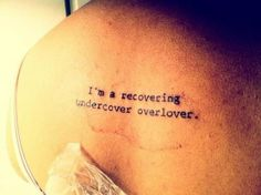 A recovering undercover overlover - Tattooed at Heroes in Carytown (Richmond, Va). It is a quote from the Erykah Badu song Out my Mind, Just in Time. #LiteraryTattoos #tattoos lydiastar